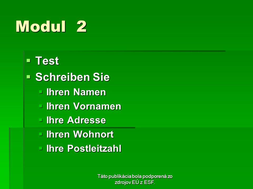 Táto publikácia bola podporená zo zdrojov EÚ z ESF. Modul 2 Test Test Schreiben Sie Schreiben Sie Ihren Namen Ihren Namen Ihren Vornamen Ihren Vorname