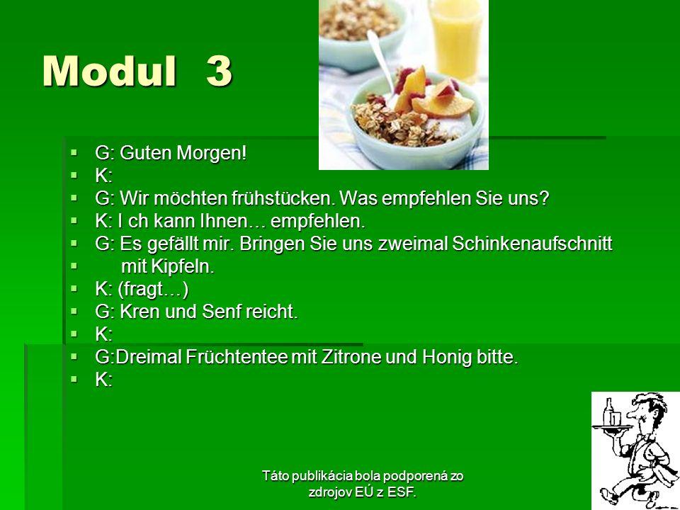 Táto publikácia bola podporená zo zdrojov EÚ z ESF. Modul 3 G: Guten Morgen! G: Guten Morgen! K: K: G: Wir möchten frühstücken. Was empfehlen Sie uns?