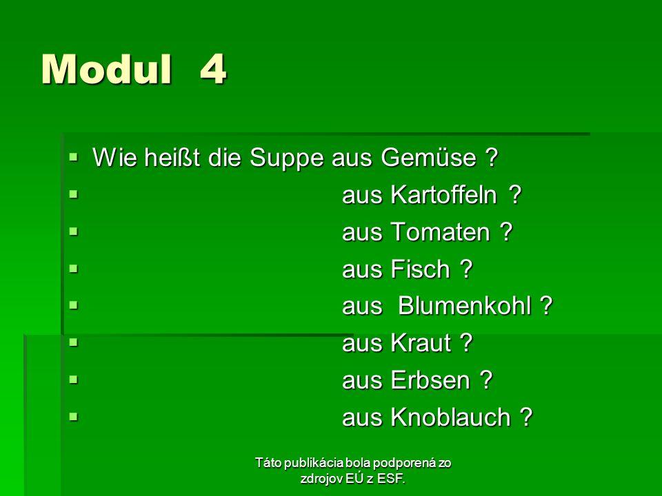 Táto publikácia bola podporená zo zdrojov EÚ z ESF. Modul 4 Wie heißt die Suppe aus Gemüse ? Wie heißt die Suppe aus Gemüse ? aus Kartoffeln ? aus Kar