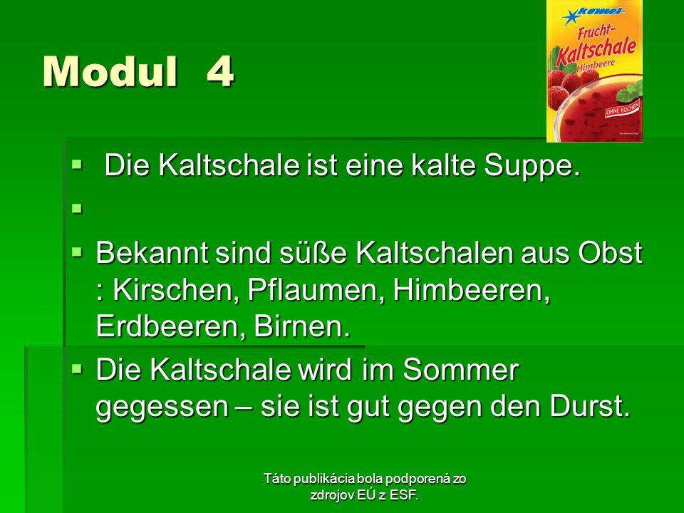Táto publikácia bola podporená zo zdrojov EÚ z ESF. Modul 4 Die Kaltschale ist eine kalte Suppe. Die Kaltschale ist eine kalte Suppe. Bekannt sind süß