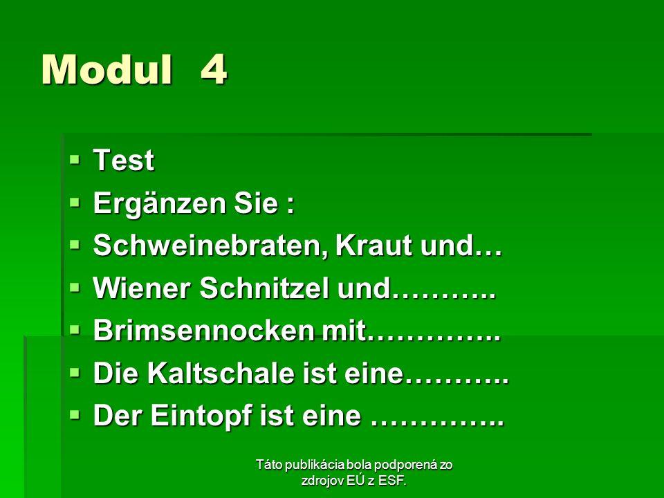 Táto publikácia bola podporená zo zdrojov EÚ z ESF. Modul 4 Test Test Ergänzen Sie : Ergänzen Sie : Schweinebraten, Kraut und… Schweinebraten, Kraut u
