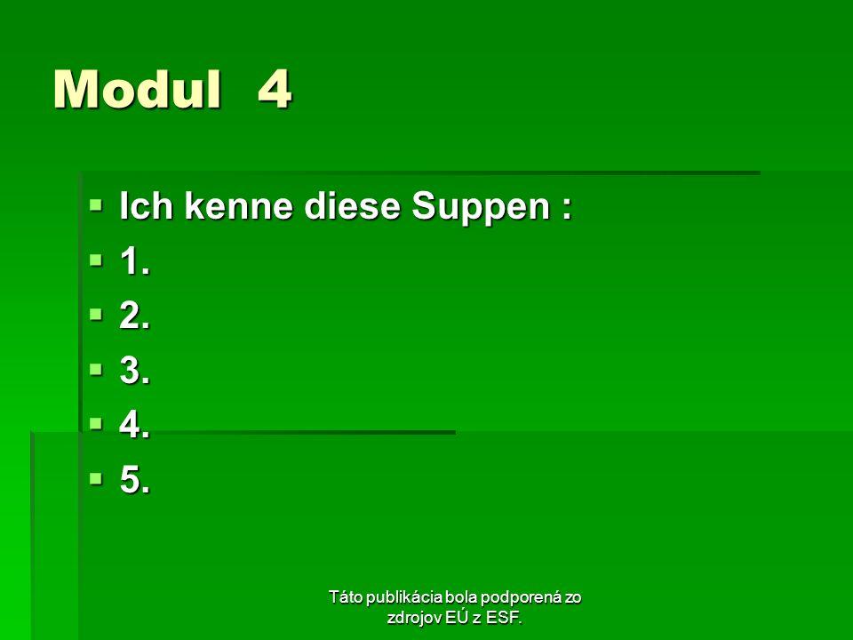 Táto publikácia bola podporená zo zdrojov EÚ z ESF. Modul 4 Ich kenne diese Suppen : Ich kenne diese Suppen : 1. 1. 2. 2. 3. 3. 4. 4. 5. 5.