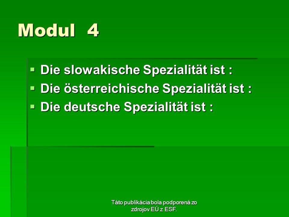 Táto publikácia bola podporená zo zdrojov EÚ z ESF. Modul 4 Die slowakische Spezialität ist : Die slowakische Spezialität ist : Die österreichische Sp