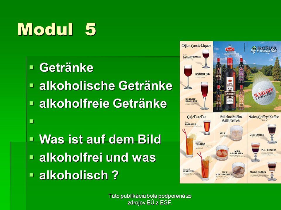 Táto publikácia bola podporená zo zdrojov EÚ z ESF. Modul 5 Getränke Getränke alkoholische Getränke alkoholische Getränke alkoholfreie Getränke alkoho