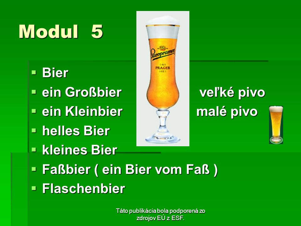 Táto publikácia bola podporená zo zdrojov EÚ z ESF. Modul 5 Bier Bier ein Großbier veľké pivo ein Großbier veľké pivo ein Kleinbier malé pivo ein Klei