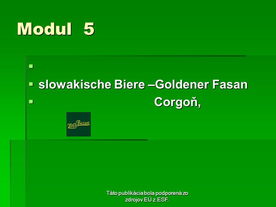 Táto publikácia bola podporená zo zdrojov EÚ z ESF. Modul 5 slowakische Biere –Goldener Fasan slowakische Biere –Goldener Fasan Corgoň, Corgoň,