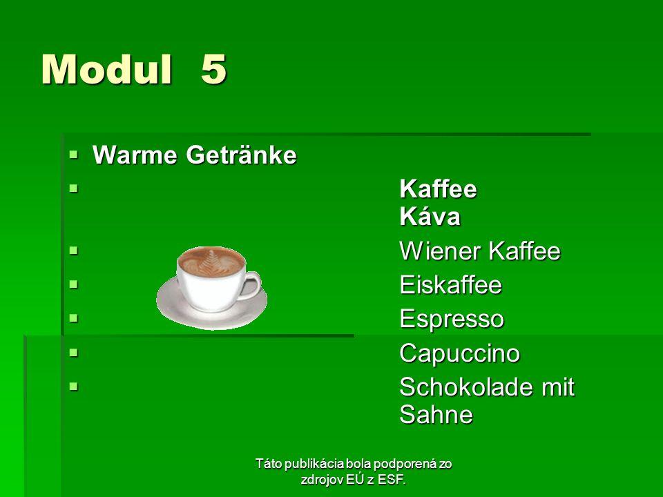 Táto publikácia bola podporená zo zdrojov EÚ z ESF. Modul 5 Warme Getränke Warme Getränke Kaffee Káva Kaffee Káva Wiener Kaffee Wiener Kaffee Eiskaffe