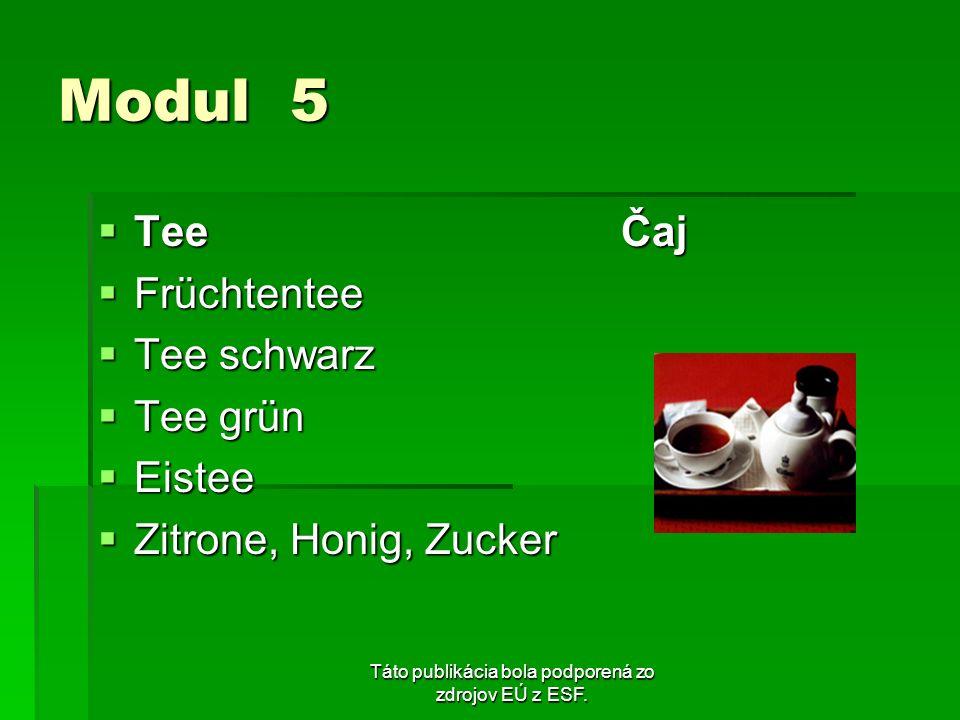 Táto publikácia bola podporená zo zdrojov EÚ z ESF. Modul 5 Tee Čaj Tee Čaj Früchtentee Früchtentee Tee schwarz Tee schwarz Tee grün Tee grün Eistee E