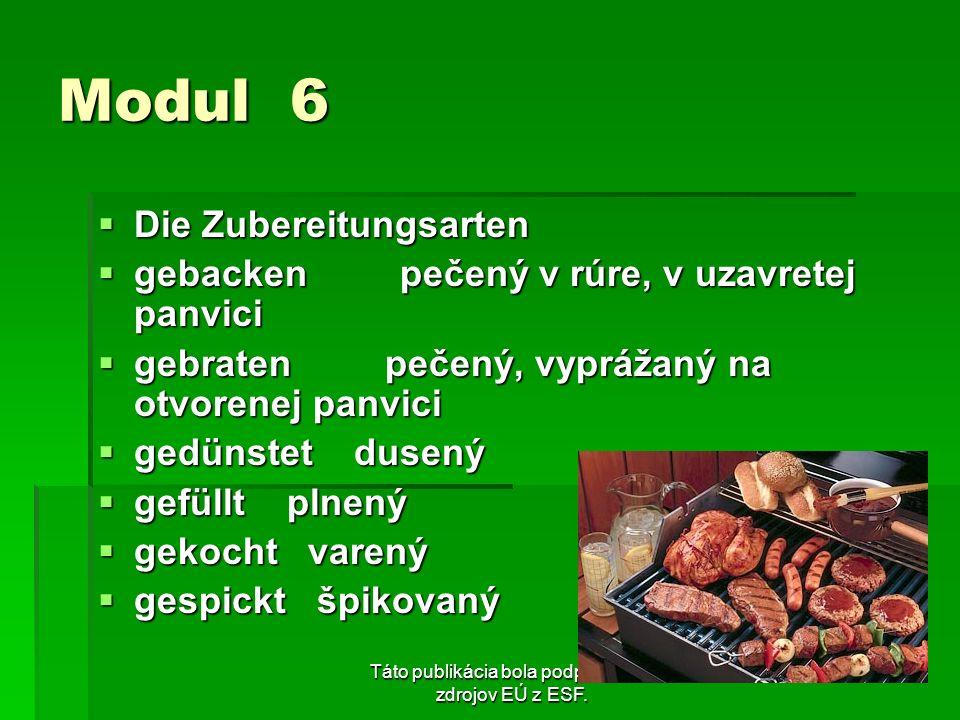Táto publikácia bola podporená zo zdrojov EÚ z ESF. Modul 6 Die Zubereitungsarten Die Zubereitungsarten gebacken pečený v rúre, v uzavretej panvici ge