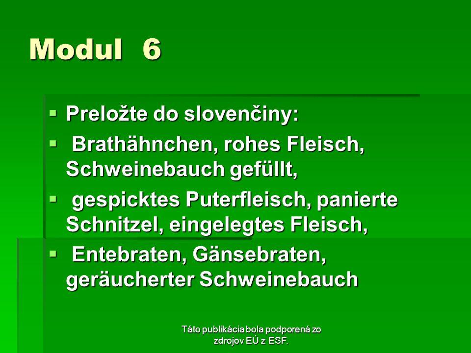 Táto publikácia bola podporená zo zdrojov EÚ z ESF. Modul 6 Preložte do slovenčiny: Preložte do slovenčiny: Brathähnchen, rohes Fleisch, Schweinebauch