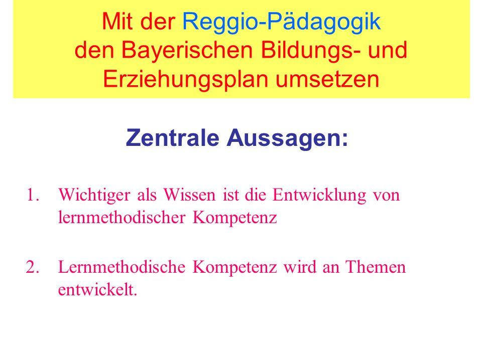 Mit der Reggio-Pädagogik den Bayerischen Bildungs- und Erziehungsplan umsetzen Zentrale Aussagen: 1.Wichtiger als Wissen ist die Entwicklung von lernm