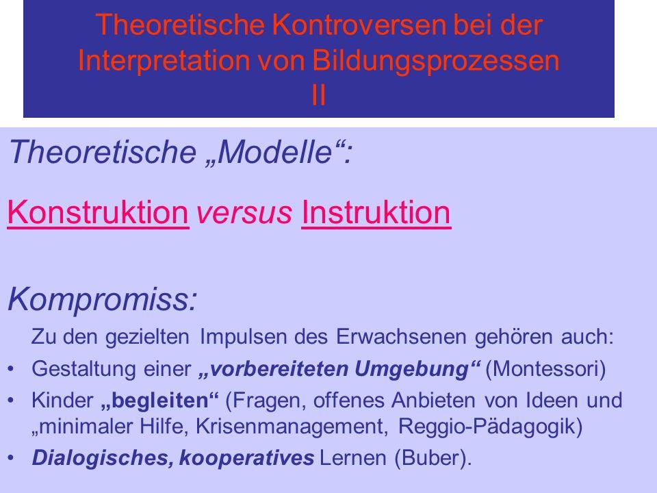Theoretische Kontroversen bei der Interpretation von Bildungsprozessen II Theoretische Modelle: Konstruktion versus Instruktion Kompromiss: Zu den gez