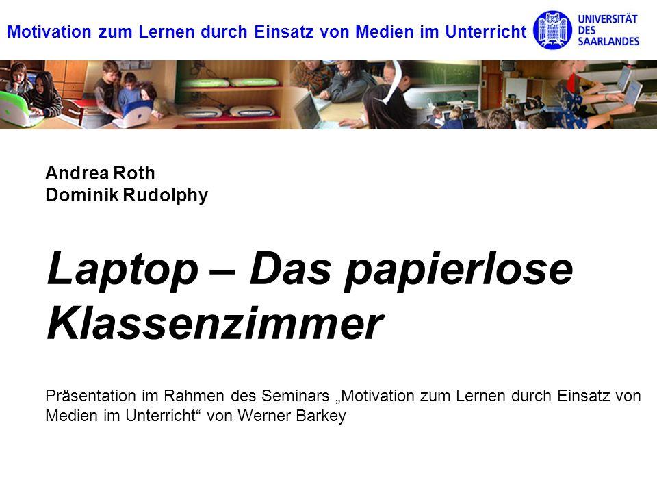 Motivation zum Lernen durch Einsatz von Medien im Unterricht Laptop – Das papierlose Klassenzimmer Andrea Roth Dominik Rudolphy Präsentation im Rahmen