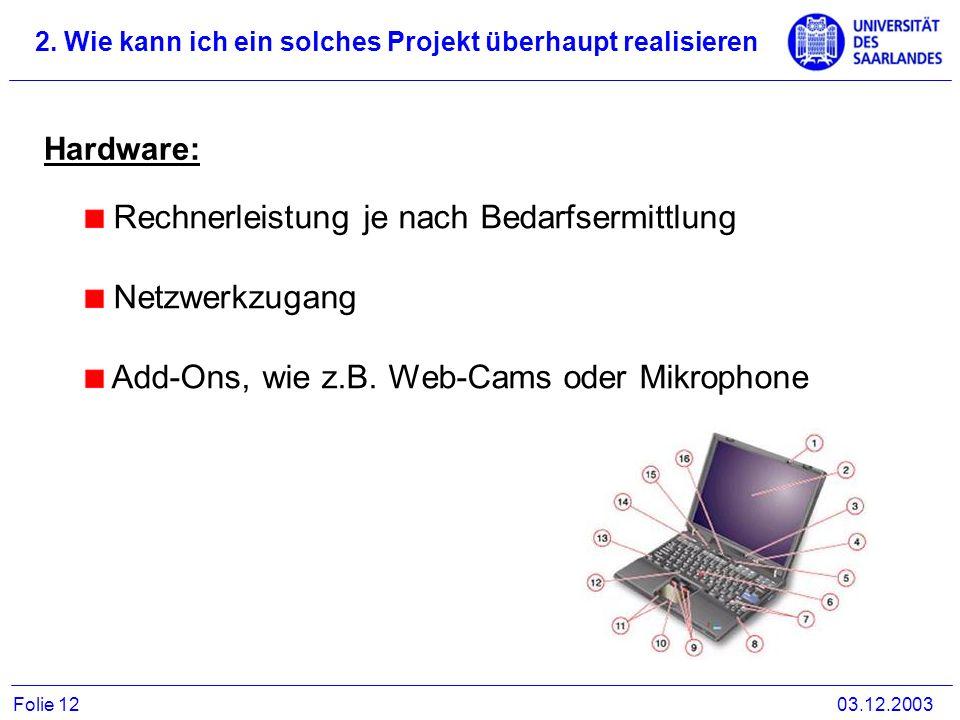 2. Wie kann ich ein solches Projekt überhaupt realisieren 03.12.2003Folie 12 Hardware: Rechnerleistung je nach Bedarfsermittlung Netzwerkzugang Add-On