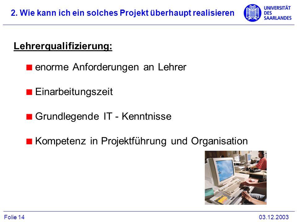 2. Wie kann ich ein solches Projekt überhaupt realisieren 03.12.2003Folie 14 Lehrerqualifizierung: enorme Anforderungen an Lehrer Einarbeitungszeit Gr