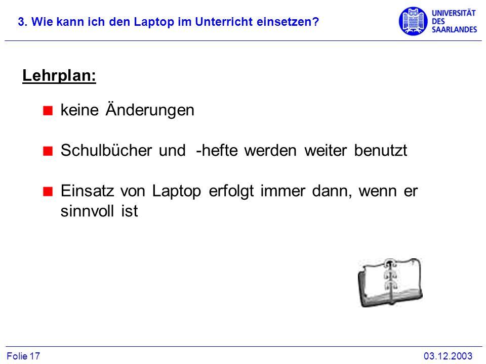3. Wie kann ich den Laptop im Unterricht einsetzen? 03.12.2003Folie 17 Lehrplan: keine Änderungen Schulbücher und -hefte werden weiter benutzt Einsatz