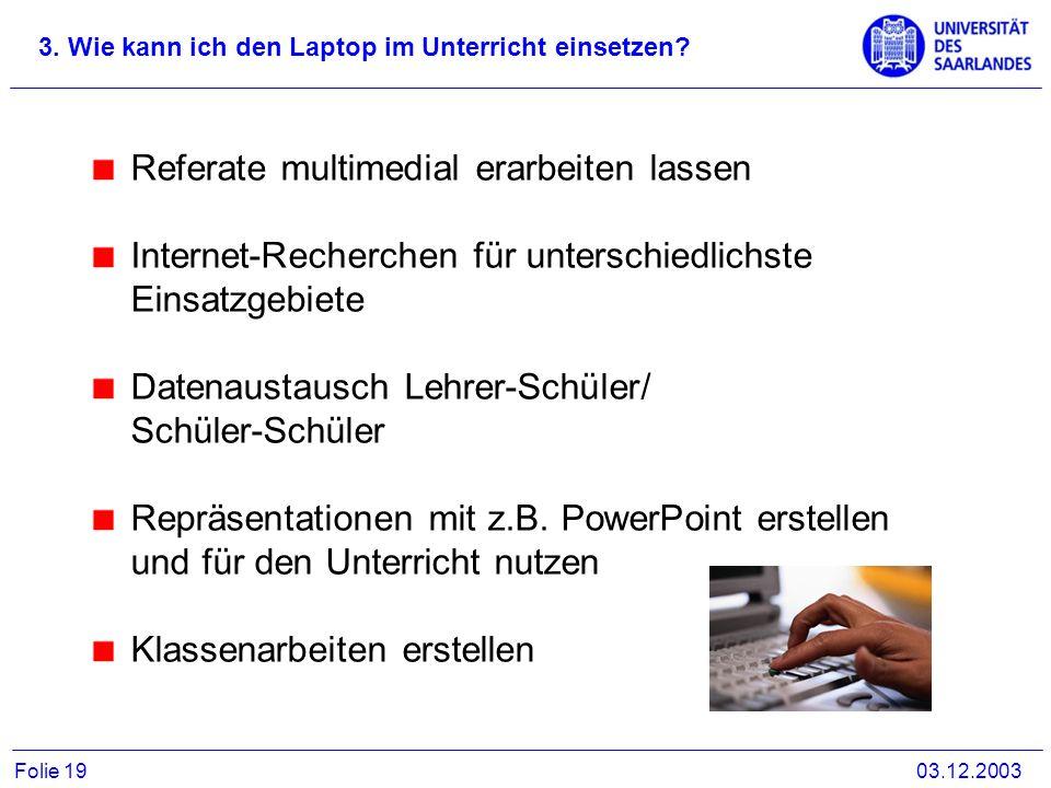 3. Wie kann ich den Laptop im Unterricht einsetzen? 03.12.2003Folie 19 Referate multimedial erarbeiten lassen Internet-Recherchen für unterschiedlichs