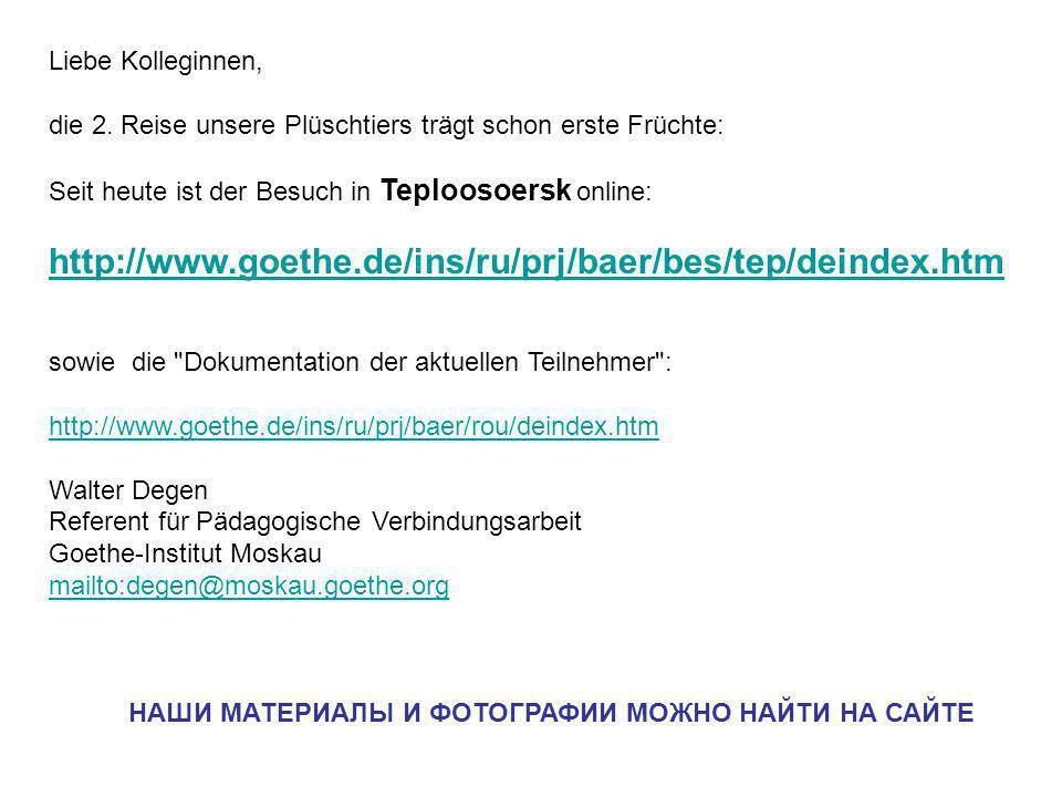 Liebe Kolleginnen, die 2. Reise unsere Plüschtiers trägt schon erste Früchte: Seit heute ist der Besuch in Teploosoersk online: http://www.goethe.de/i