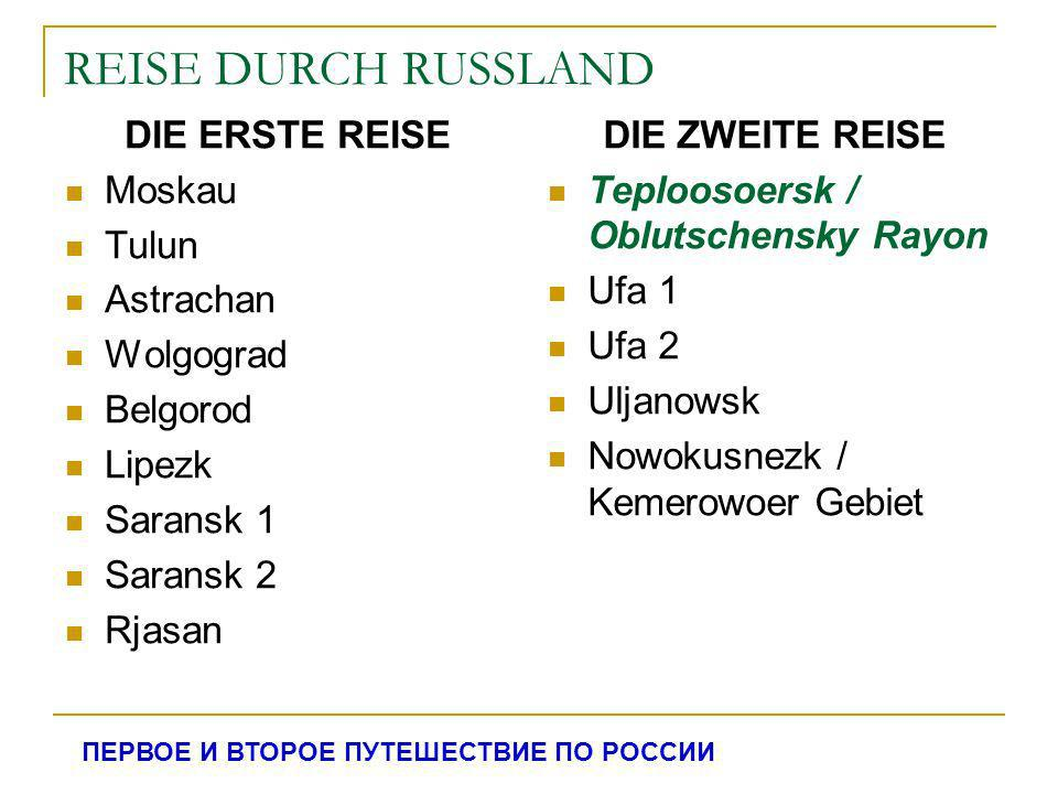 REISE DURCH RUSSLAND DIE ERSTE REISE Moskau Tulun Astrachan Wolgograd Belgorod Lipezk Saransk 1 Saransk 2 Rjasan DIE ZWEITE REISE Teploosoersk / Oblut