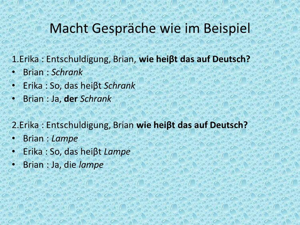 Macht Gespräche wie im Beispiel 1.Erika : Entschuldigung, Brian, wie heiβt das auf Deutsch? Brian : Schrank Erika : So, das heiβt Schrank Brian : Ja,