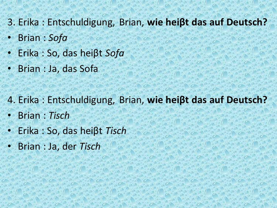 3. Erika : Entschuldigung, Brian, wie heiβt das auf Deutsch? Brian : Sofa Erika : So, das heiβt Sofa Brian : Ja, das Sofa 4. Erika : Entschuldigung, B
