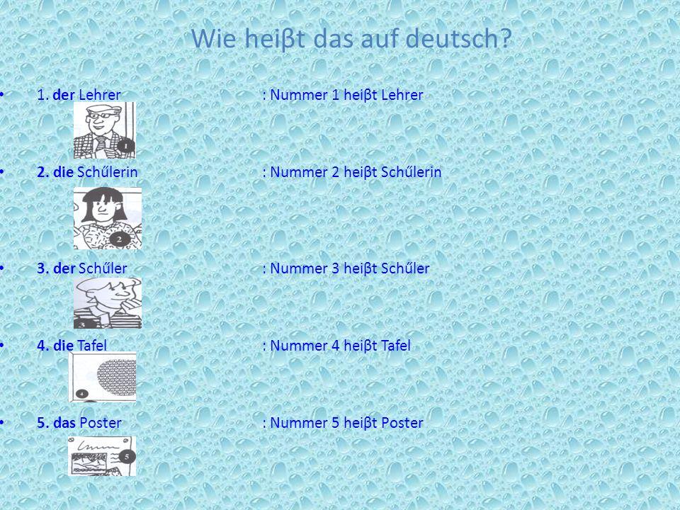 Wie heiβt das auf deutsch? 1. der Lehrer: Nummer 1 heiβt Lehrer 2. die Schűlerin : Nummer 2 heiβt Schűlerin 3. der Schűler: Nummer 3 heiβt Schűler 4.