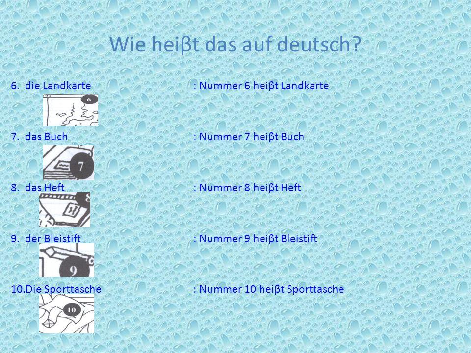 Wie heiβt das auf deutsch? 6. die Landkarte : Nummer 6 heiβt Landkarte 7. das Buch : Nummer 7 heiβt Buch 8. das Heft : Nummer 8 heiβt Heft 9. der Blei