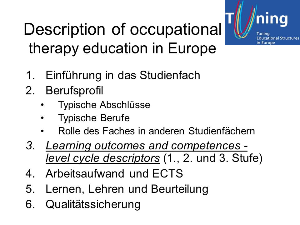 Description of occupational therapy education in Europe 1.Einführung in das Studienfach 2.Berufsprofil Typische Abschlüsse Typische Berufe Rolle des Faches in anderen Studienfächern 3.Learning outcomes and competences - level cycle descriptors (1., 2.