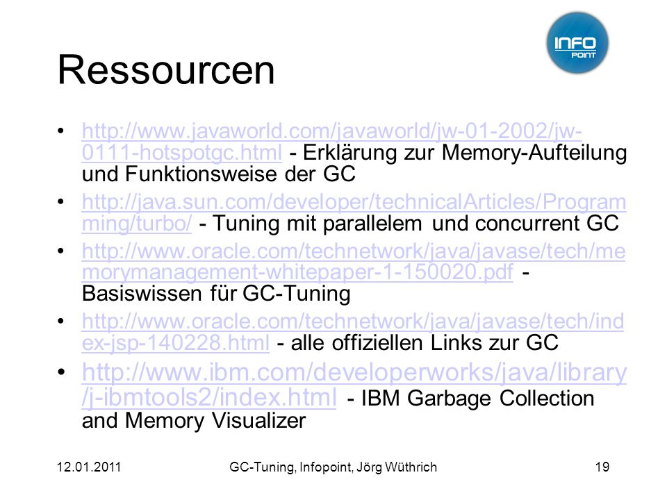 12.01.2011GC-Tuning, Infopoint, Jörg Wüthrich19 Ressourcen http://www.javaworld.com/javaworld/jw-01-2002/jw- 0111-hotspotgc.html - Erklärung zur Memory-Aufteilung und Funktionsweise der GChttp://www.javaworld.com/javaworld/jw-01-2002/jw- 0111-hotspotgc.html http://java.sun.com/developer/technicalArticles/Program ming/turbo/ - Tuning mit parallelem und concurrent GChttp://java.sun.com/developer/technicalArticles/Program ming/turbo/ http://www.oracle.com/technetwork/java/javase/tech/me morymanagement-whitepaper-1-150020.pdf - Basiswissen für GC-Tuninghttp://www.oracle.com/technetwork/java/javase/tech/me morymanagement-whitepaper-1-150020.pdf http://www.oracle.com/technetwork/java/javase/tech/ind ex-jsp-140228.html - alle offiziellen Links zur GChttp://www.oracle.com/technetwork/java/javase/tech/ind ex-jsp-140228.html http://www.ibm.com/developerworks/java/library /j-ibmtools2/index.html - IBM Garbage Collection and Memory Visualizerhttp://www.ibm.com/developerworks/java/library /j-ibmtools2/index.html