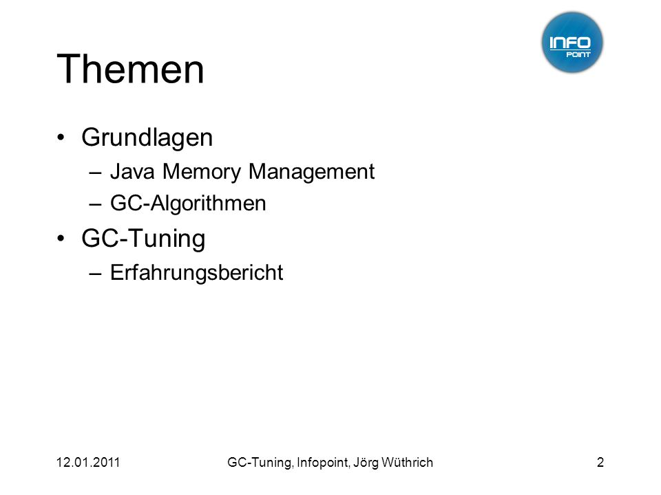 12.01.2011GC-Tuning, Infopoint, Jörg Wüthrich2 Themen Grundlagen –Java Memory Management –GC-Algorithmen GC-Tuning –Erfahrungsbericht