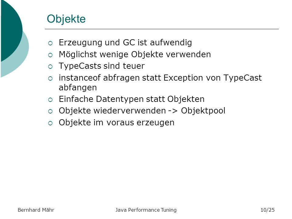Bernhard MährJava Performance Tuning10/25 Objekte Erzeugung und GC ist aufwendig Möglichst wenige Objekte verwenden TypeCasts sind teuer instanceof abfragen statt Exception von TypeCast abfangen Einfache Datentypen statt Objekten Objekte wiederverwenden -> Objektpool Objekte im voraus erzeugen
