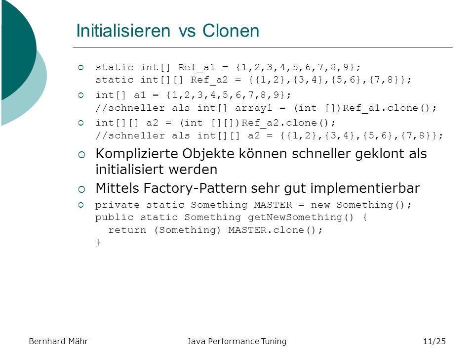 Bernhard MährJava Performance Tuning11/25 Initialisieren vs Clonen static int[] Ref_a1 = {1,2,3,4,5,6,7,8,9}; static int[][] Ref_a2 = {{1,2},{3,4},{5,6},{7,8}}; int[] a1 = {1,2,3,4,5,6,7,8,9}; //schneller als int[] array1 = (int [])Ref_a1.clone(); int[][] a2 = (int [][])Ref_a2.clone(); //schneller als int[][] a2 = {{1,2},{3,4},{5,6},{7,8}}; Komplizierte Objekte können schneller geklont als initialisiert werden Mittels Factory-Pattern sehr gut implementierbar private static Something MASTER = new Something(); public static Something getNewSomething() { return (Something) MASTER.clone(); }