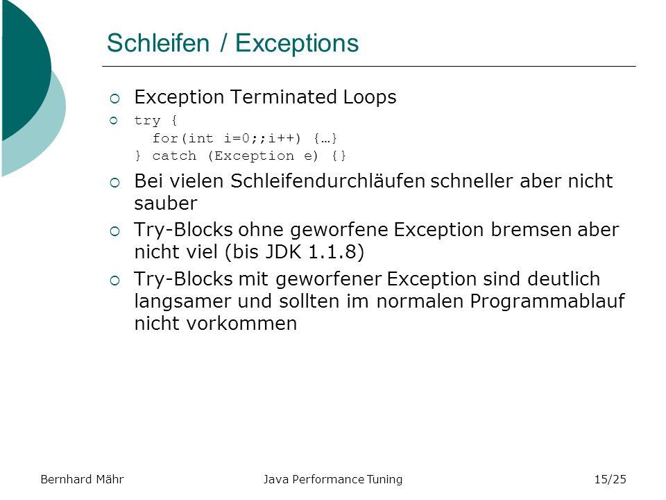 Bernhard MährJava Performance Tuning15/25 Schleifen / Exceptions Exception Terminated Loops try { for(int i=0;;i++) {…} } catch (Exception e) {} Bei vielen Schleifendurchläufen schneller aber nicht sauber Try-Blocks ohne geworfene Exception bremsen aber nicht viel (bis JDK 1.1.8) Try-Blocks mit geworfener Exception sind deutlich langsamer und sollten im normalen Programmablauf nicht vorkommen