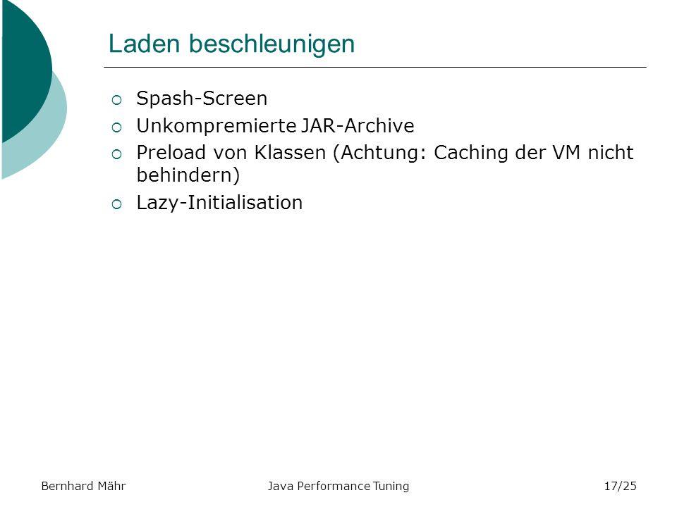 Bernhard MährJava Performance Tuning17/25 Laden beschleunigen Spash-Screen Unkompremierte JAR-Archive Preload von Klassen (Achtung: Caching der VM nicht behindern) Lazy-Initialisation