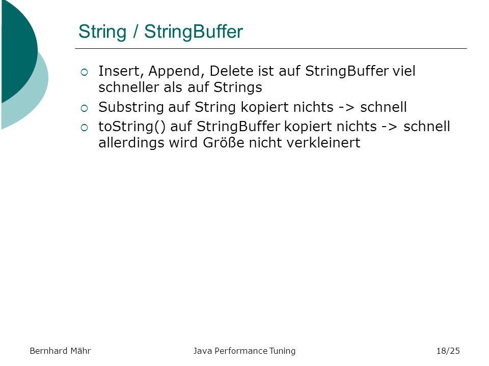 Bernhard MährJava Performance Tuning18/25 String / StringBuffer Insert, Append, Delete ist auf StringBuffer viel schneller als auf Strings Substring auf String kopiert nichts -> schnell toString() auf StringBuffer kopiert nichts -> schnell allerdings wird Größe nicht verkleinert