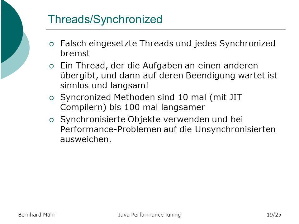 Bernhard MährJava Performance Tuning19/25 Threads/Synchronized Falsch eingesetzte Threads und jedes Synchronized bremst Ein Thread, der die Aufgaben an einen anderen übergibt, und dann auf deren Beendigung wartet ist sinnlos und langsam.