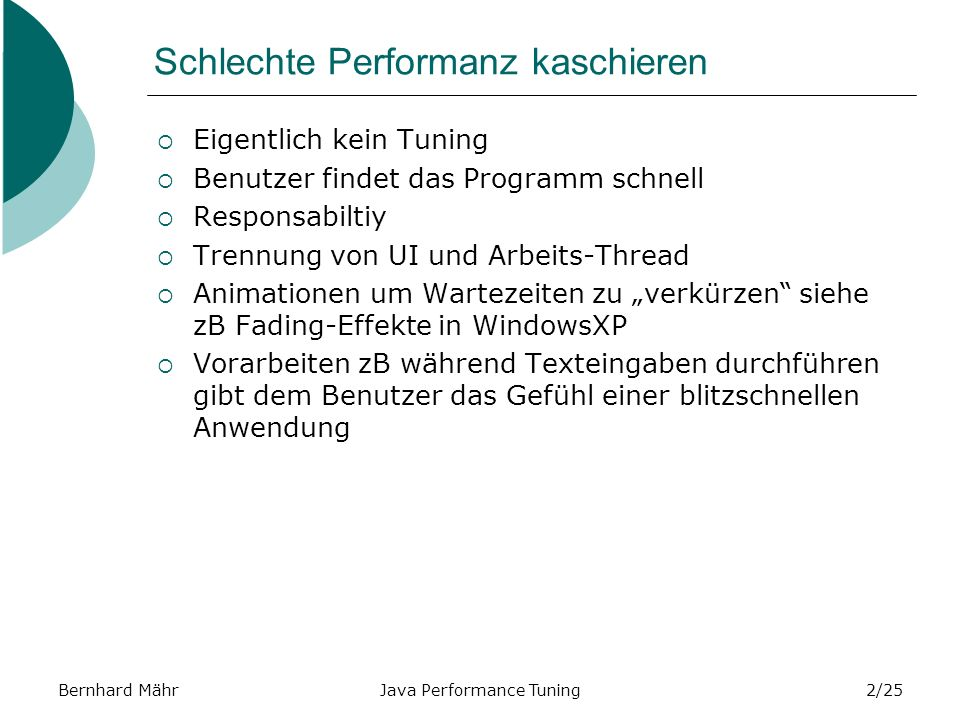 Bernhard MährJava Performance Tuning23/25 Text einlesen (Lange Zeilen) 1.21.2 kein JIT 1.3HotSpot 1.0 HotSpot 2nd Run 1.1.6 Unbuffered Inputstream 1951%3567%1684%1610%1641%1341% Buffered Inputstream 100%450%52%56%45%174% 8K Buffered Inputstream 102%477%50%45%48%225% Buffered Reader 47%409%43%74%41%43% Custom-built Reader 26%351%37%81%36%15% Custom reader and converter 12%69%18%77%17%10%