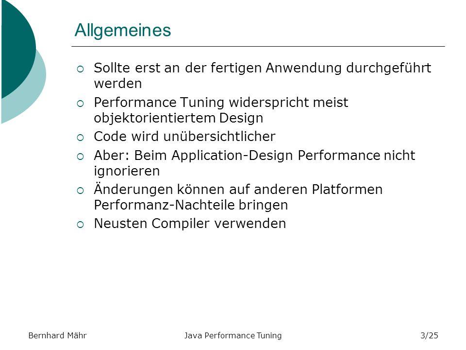 Bernhard MährJava Performance Tuning3/25 Allgemeines Sollte erst an der fertigen Anwendung durchgeführt werden Performance Tuning widerspricht meist objektorientiertem Design Code wird unübersichtlicher Aber: Beim Application-Design Performance nicht ignorieren Änderungen können auf anderen Platformen Performanz-Nachteile bringen Neusten Compiler verwenden