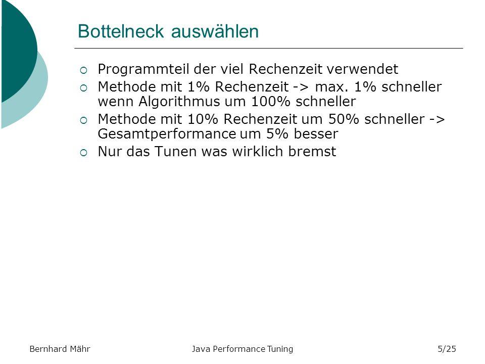 Bernhard MährJava Performance Tuning5/25 Bottelneck auswählen Programmteil der viel Rechenzeit verwendet Methode mit 1% Rechenzeit -> max.