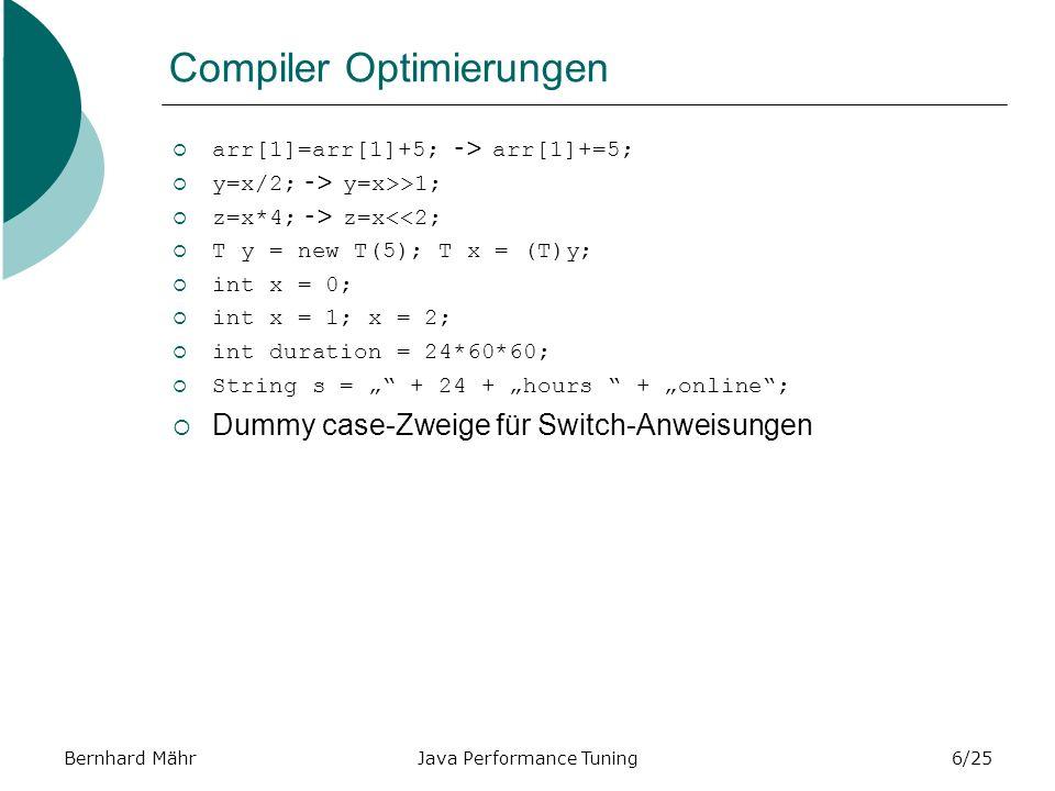 Bernhard MährJava Performance Tuning6/25 Compiler Optimierungen arr[1]=arr[1]+5; -> arr[1]+=5; y=x/2; -> y=x>>1; z=x*4; -> z=x<<2; T y = new T(5); T x = (T)y; int x = 0; int x = 1; x = 2; int duration = 24*60*60; String s = + 24 + hours + online; Dummy case-Zweige für Switch-Anweisungen