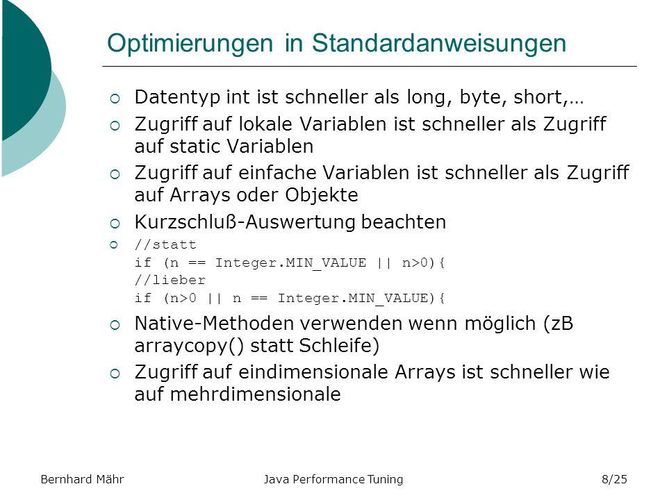 Bernhard MährJava Performance Tuning8/25 Optimierungen in Standardanweisungen Datentyp int ist schneller als long, byte, short,… Zugriff auf lokale Variablen ist schneller als Zugriff auf static Variablen Zugriff auf einfache Variablen ist schneller als Zugriff auf Arrays oder Objekte Kurzschluß-Auswertung beachten //statt if (n == Integer.MIN_VALUE || n>0){ //lieber if (n>0 || n == Integer.MIN_VALUE){ Native-Methoden verwenden wenn möglich (zB arraycopy() statt Schleife) Zugriff auf eindimensionale Arrays ist schneller wie auf mehrdimensionale
