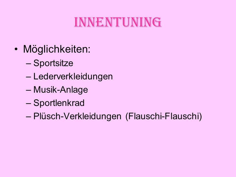 Innentuning Möglichkeiten: –Sportsitze –Lederverkleidungen –Musik-Anlage –Sportlenkrad –Plüsch-Verkleidungen (Flauschi-Flauschi)