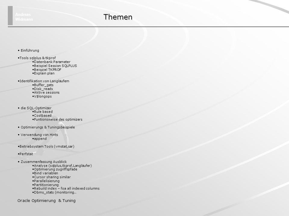 Andreas Widmann Oracle Optimierung & Tuning Optimierung & Tuningbeispiele – Unnötige Sortiervorgänge select ac_name,ac_date,ac_wert from action order by ac_name select ac_name,ac_date,ac_wert from action where ac_name > chr(1) Die Dummy where Klausel erzwingt den Index Zugriff, so daß die Zeilen sortiert zurückgeliefert werden Verwenden eines Indexes, um eine Sortierung zu vermeiden.