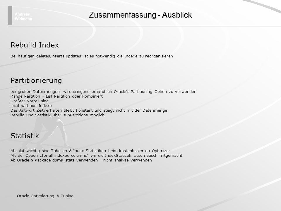 Andreas Widmann Oracle Optimierung & Tuning Zusammenfassung - Ausblick Rebuild Index Bei häufigen deletes,inserts,updates ist es notwendig die Indexe