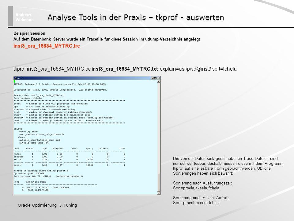 Andreas Widmann Oracle Optimierung & Tuning select executions, executions, to_number(to_char((disk_reads /executions) /300, 9999 )) Antwortzeit_in_s, to_number(to_char((disk_reads /executions) /300, 9999 )) Antwortzeit_in_s, sql_text sql_textfrom v$sql v$sqlwhere (disk_reads /executions) /300 >10 (disk_reads /executions) /300 >10 and executions > 0 and executions > 0 order by 2 desc Identifikation von Langläufern über disk_reads Annahmen Der Datenbankserver kann 300 Disk/IOs pro Sekunde ausführen