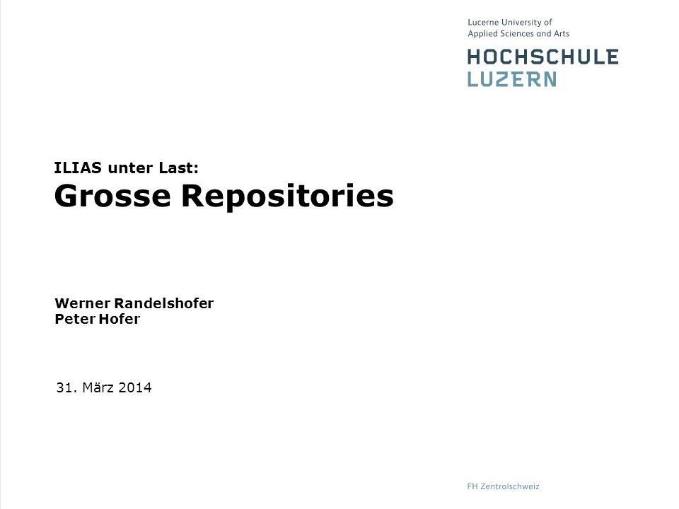 Werner Randelshofer Peter Hofer 31. März 2014 ILIAS unter Last: Grosse Repositories