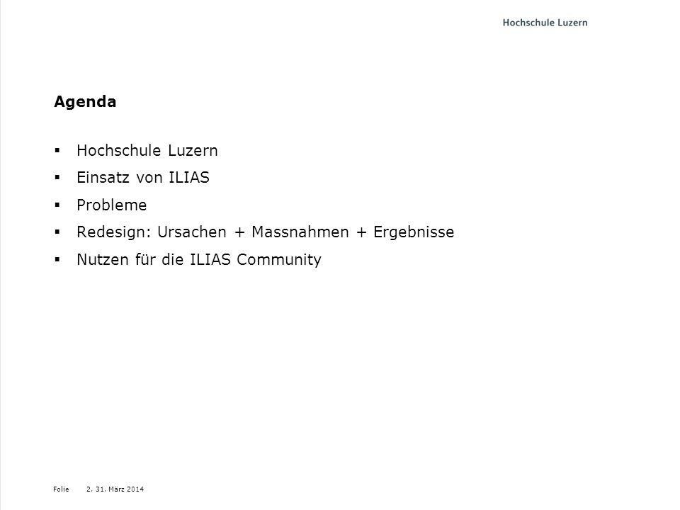 Folie Agenda Hochschule Luzern Einsatz von ILIAS Probleme Redesign: Ursachen + Massnahmen + Ergebnisse Nutzen für die ILIAS Community 2, 31. März 2014