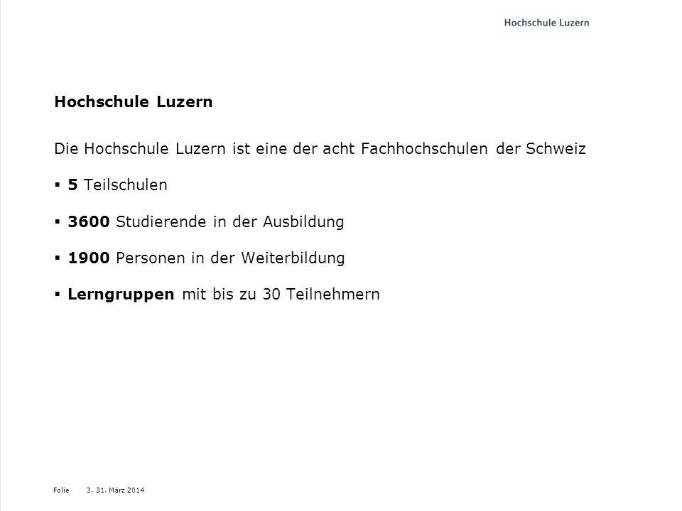 Folie3, 31. März 2014 Hochschule Luzern Die Hochschule Luzern ist eine der acht Fachhochschulen der Schweiz 5 Teilschulen 3600 Studierende in der Ausb