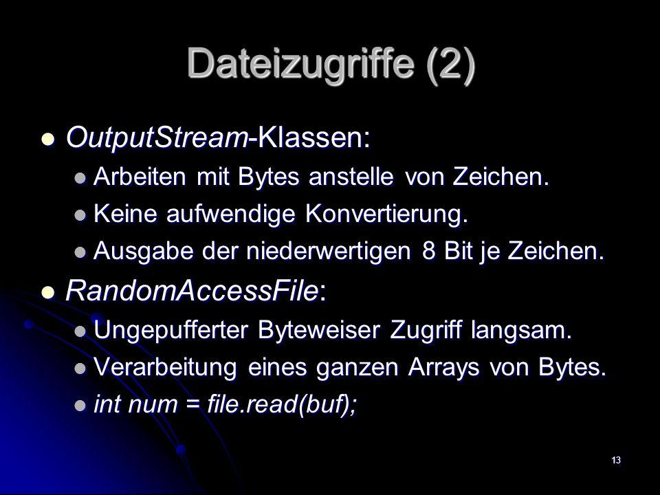 13 Dateizugriffe (2) OutputStream-Klassen: OutputStream-Klassen: Arbeiten mit Bytes anstelle von Zeichen.