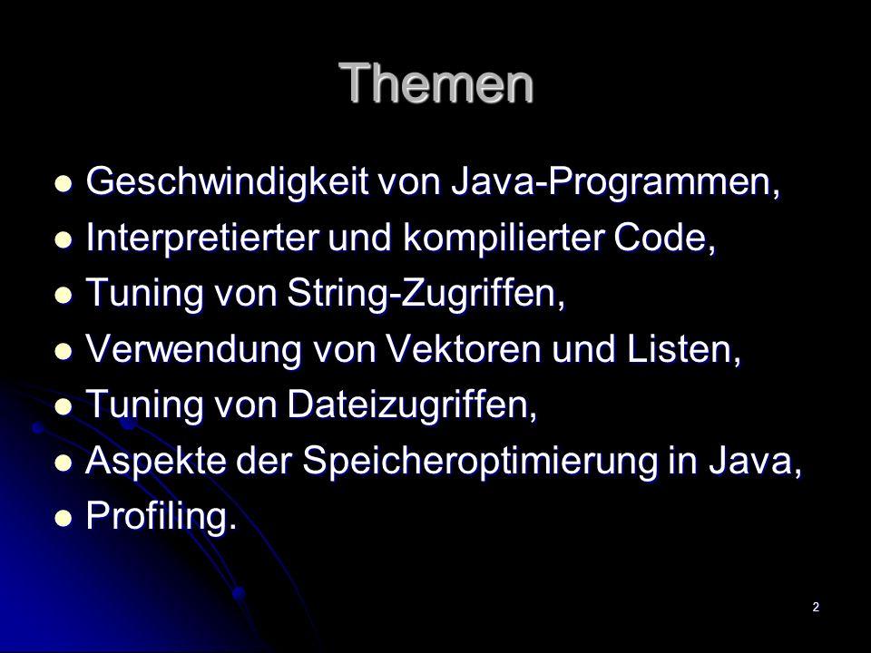 2 Themen Geschwindigkeit von Java-Programmen, Geschwindigkeit von Java-Programmen, Interpretierter und kompilierter Code, Interpretierter und kompilierter Code, Tuning von String-Zugriffen, Tuning von String-Zugriffen, Verwendung von Vektoren und Listen, Verwendung von Vektoren und Listen, Tuning von Dateizugriffen, Tuning von Dateizugriffen, Aspekte der Speicheroptimierung in Java, Aspekte der Speicheroptimierung in Java, Profiling.